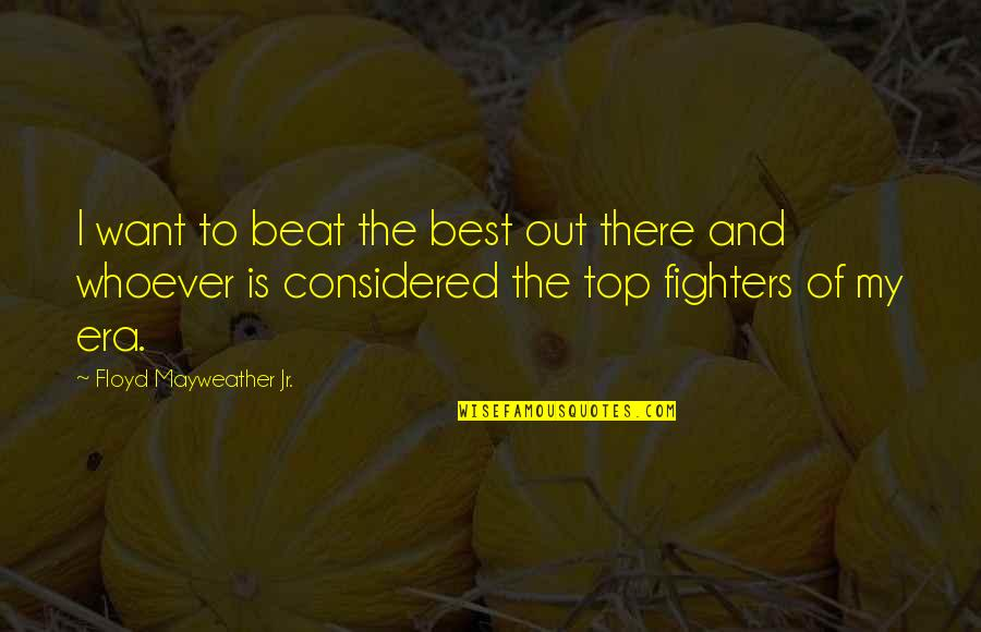 Jr Best Quotes By Floyd Mayweather Jr.: I want to beat the best out there