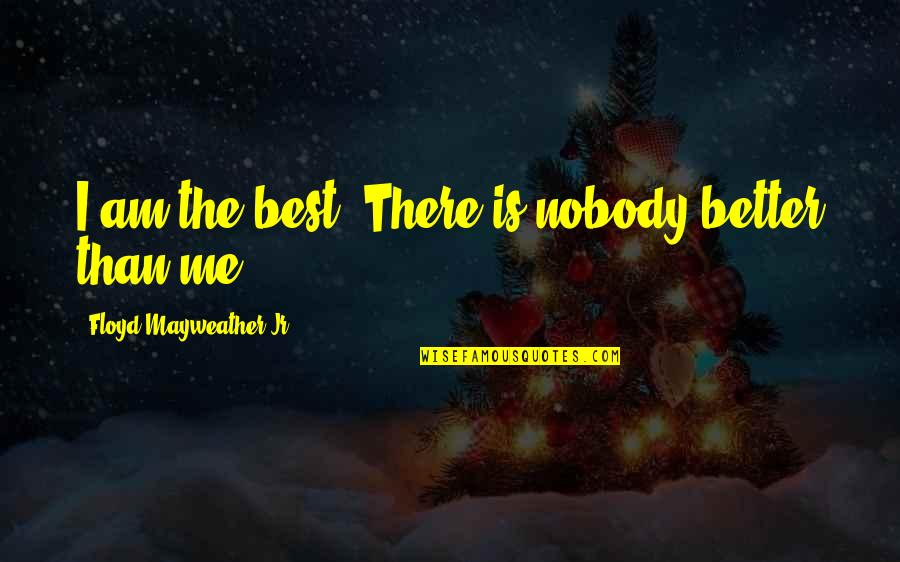 Jr Best Quotes By Floyd Mayweather Jr.: I am the best. There is nobody better