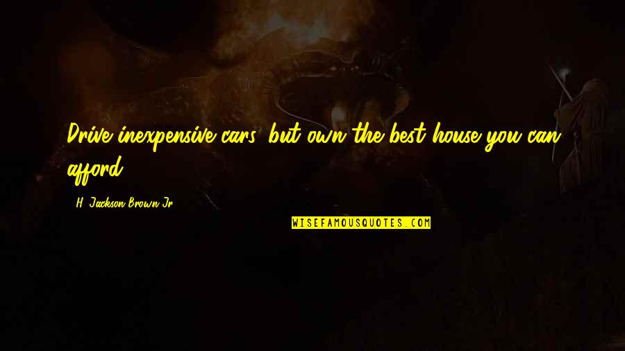 Jr Best Quotes By H. Jackson Brown Jr.: Drive inexpensive cars, but own the best house