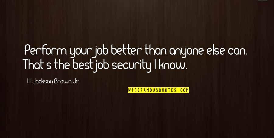 Jr Best Quotes By H. Jackson Brown Jr.: Perform your job better than anyone else can.