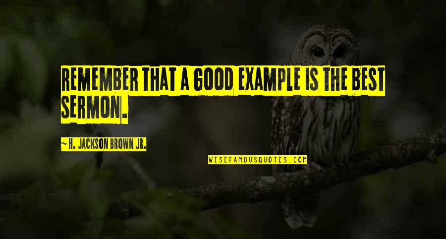 Jr Best Quotes By H. Jackson Brown Jr.: Remember that a good example is the best