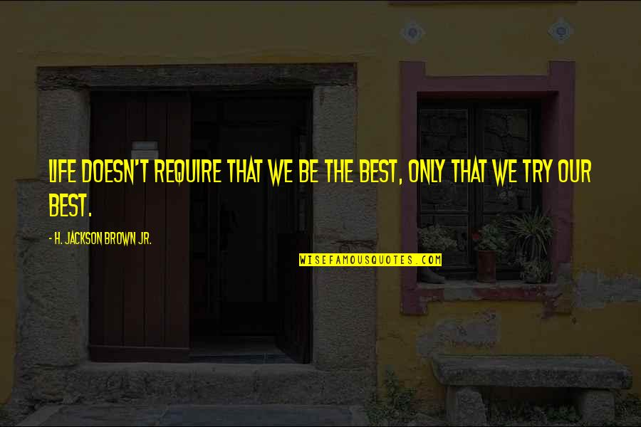 Jr Best Quotes By H. Jackson Brown Jr.: Life doesn't require that we be the best,