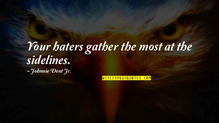 Jr Best Quotes By Johnnie Dent Jr.: Your haters gather the most at the sidelines.