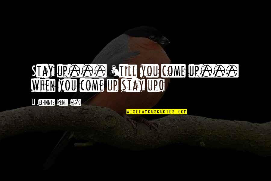 Jr Best Quotes By Johnnie Dent Jr.: Stay up... 'till you come up... when you
