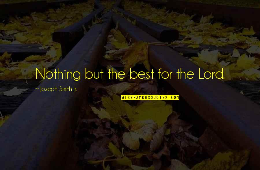 Jr Best Quotes By Joseph Smith Jr.: Nothing but the best for the Lord.