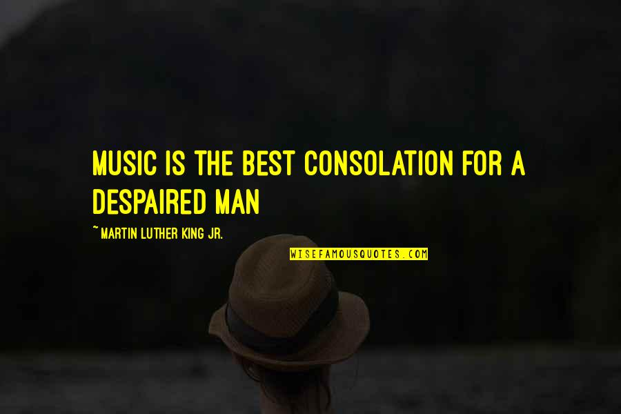 Jr Best Quotes By Martin Luther King Jr.: Music is the best consolation for a despaired