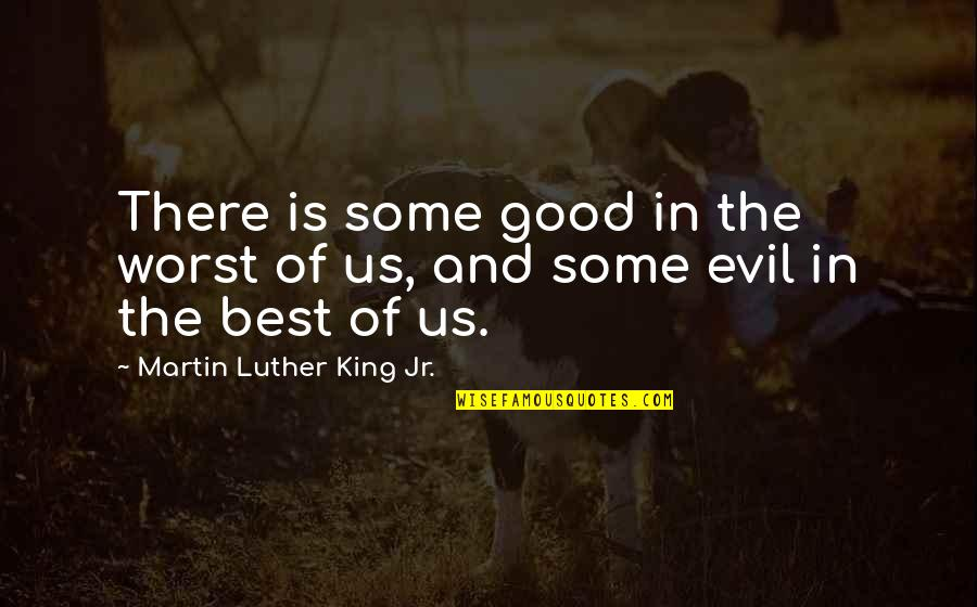 Jr Best Quotes By Martin Luther King Jr.: There is some good in the worst of