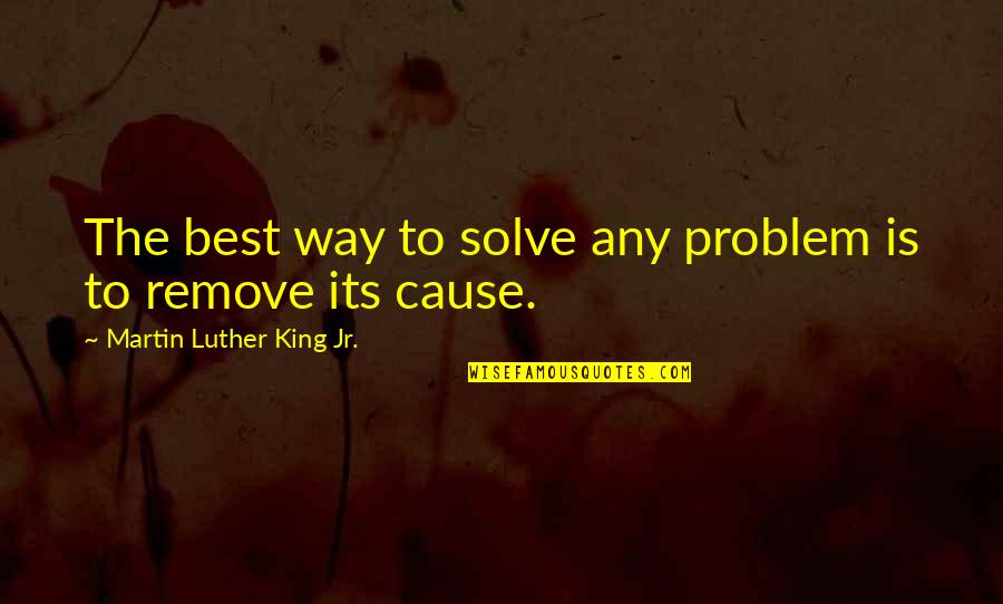 Jr Best Quotes By Martin Luther King Jr.: The best way to solve any problem is