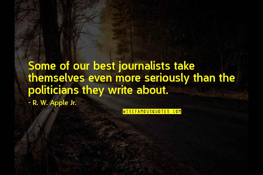 Jr Best Quotes By R. W. Apple Jr.: Some of our best journalists take themselves even