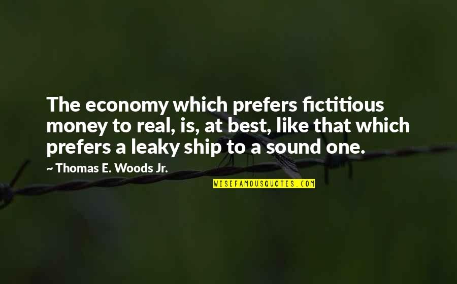 Jr Best Quotes By Thomas E. Woods Jr.: The economy which prefers fictitious money to real,