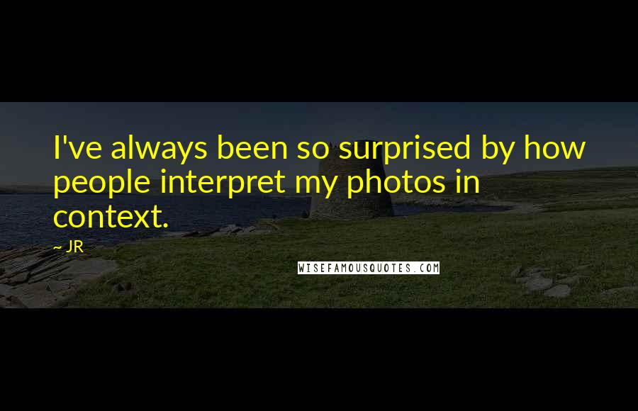 JR quotes: I've always been so surprised by how people interpret my photos in context.