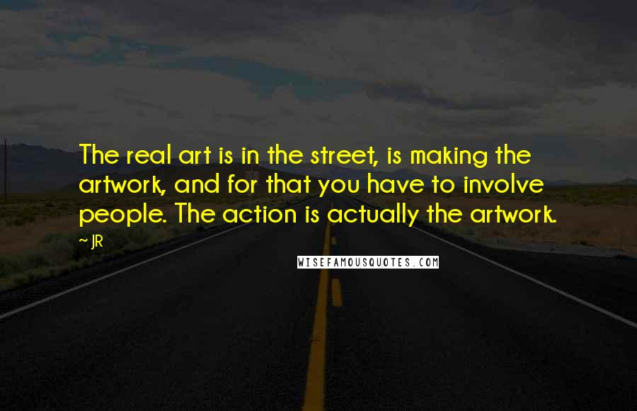 JR quotes: The real art is in the street, is making the artwork, and for that you have to involve people. The action is actually the artwork.