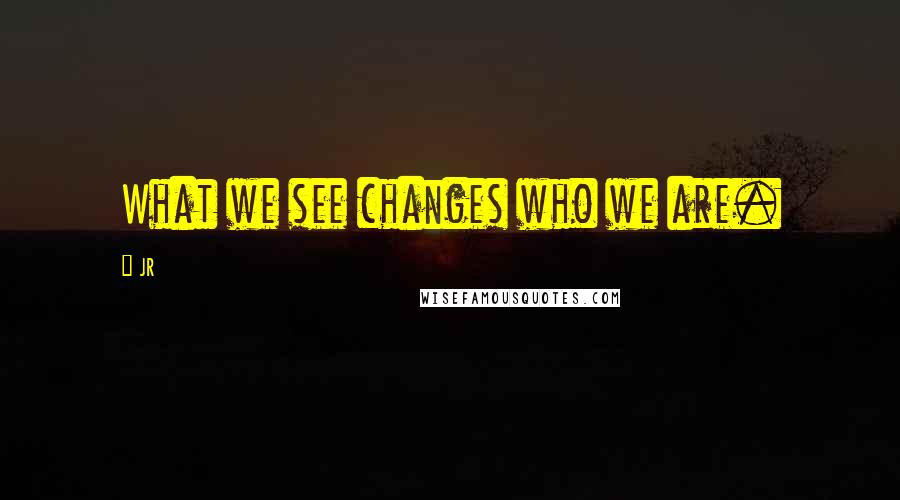 JR quotes: What we see changes who we are.