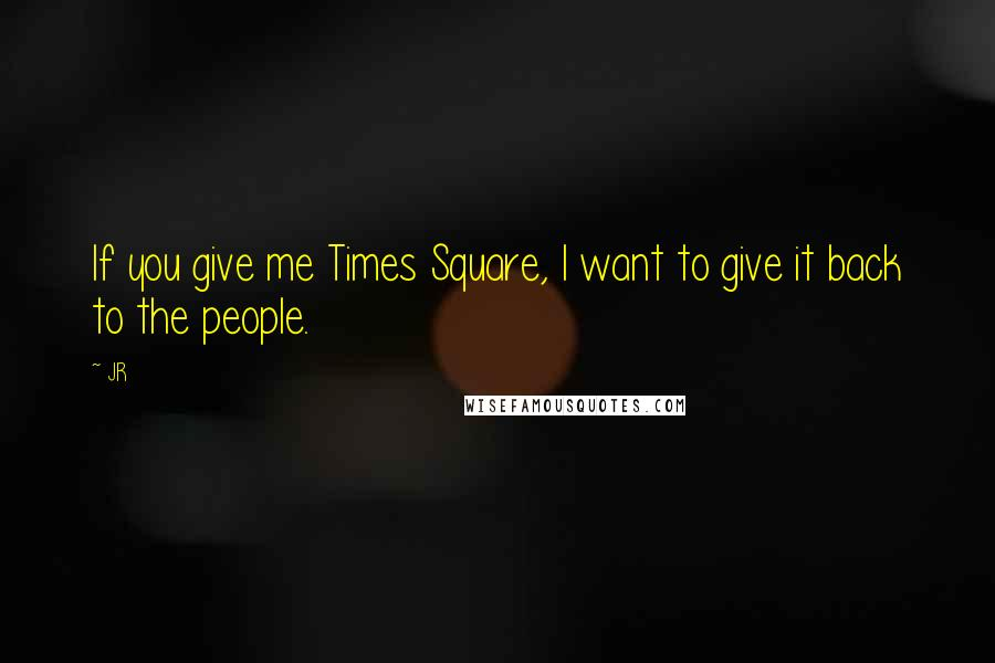 JR quotes: If you give me Times Square, I want to give it back to the people.