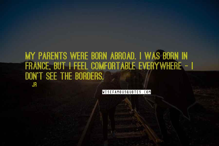 JR quotes: My parents were born abroad. I was born in France, but I feel comfortable everywhere - I don't see the borders.