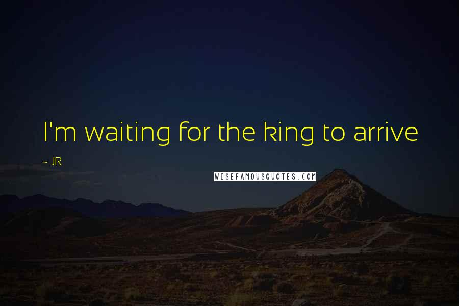 JR quotes: I'm waiting for the king to arrive
