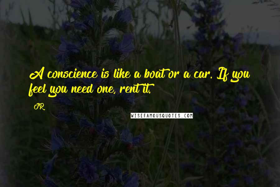JR quotes: A conscience is like a boat or a car. If you feel you need one, rent it.