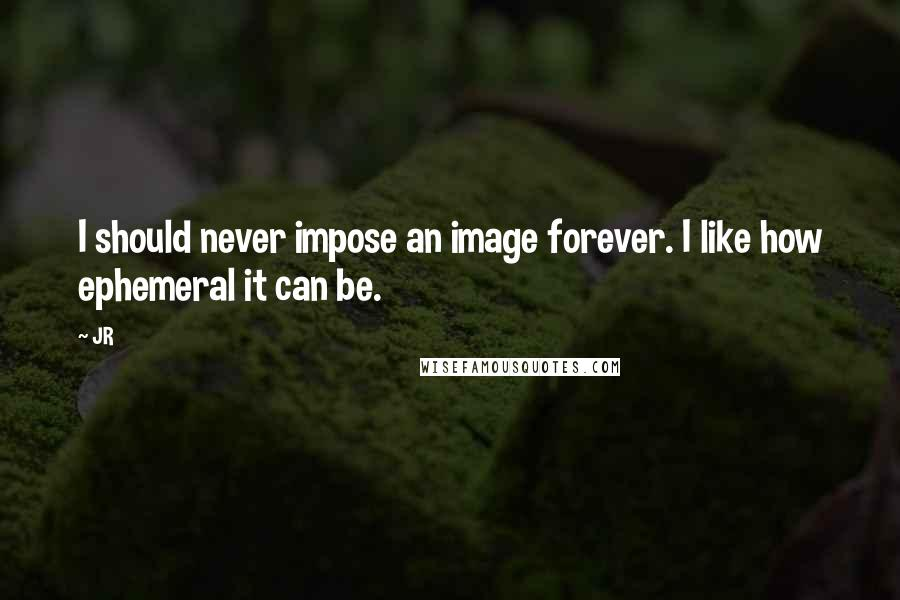 JR quotes: I should never impose an image forever. I like how ephemeral it can be.