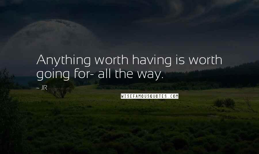 JR quotes: Anything worth having is worth going for- all the way.