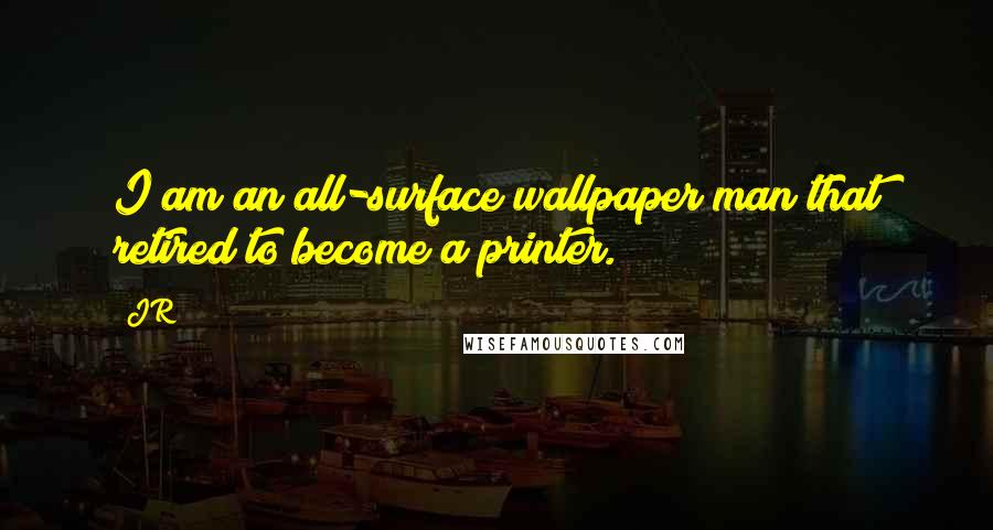 JR quotes: I am an all-surface wallpaper man that retired to become a printer.