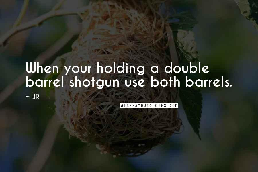 JR quotes: When your holding a double barrel shotgun use both barrels.