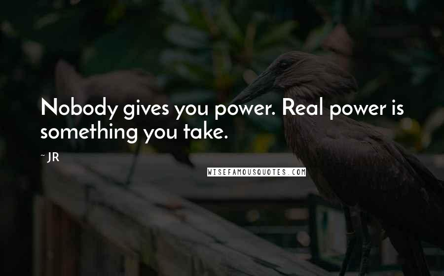 JR quotes: Nobody gives you power. Real power is something you take.