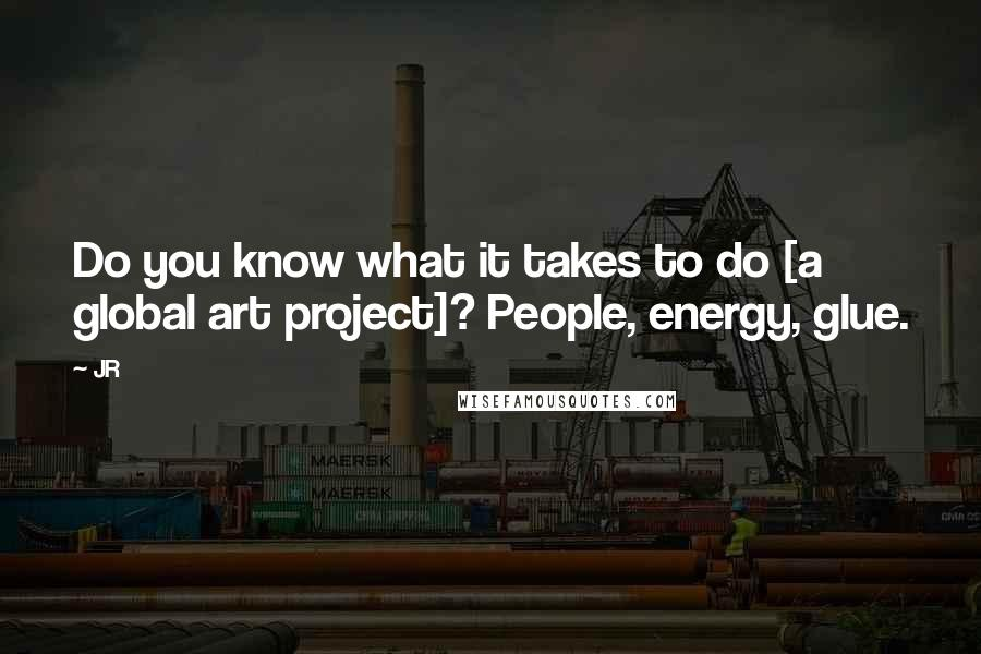 JR quotes: Do you know what it takes to do [a global art project]? People, energy, glue.