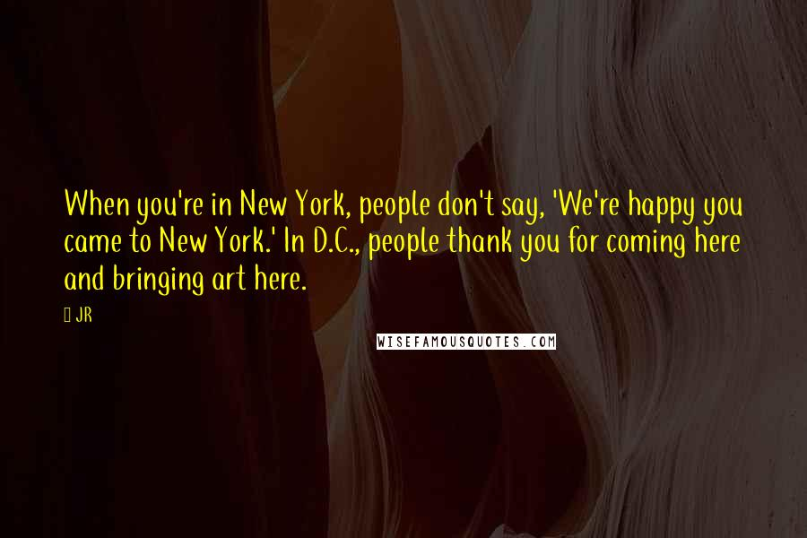 JR quotes: When you're in New York, people don't say, 'We're happy you came to New York.' In D.C., people thank you for coming here and bringing art here.