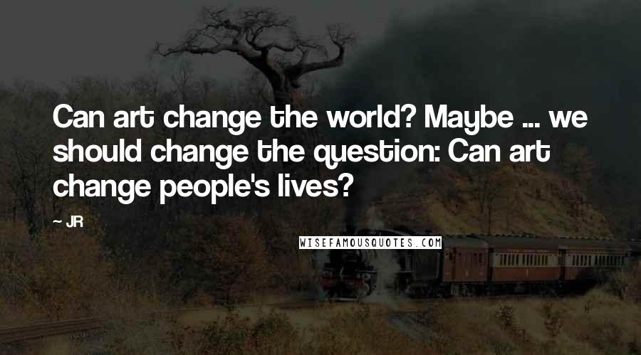 JR quotes: Can art change the world? Maybe ... we should change the question: Can art change people's lives?