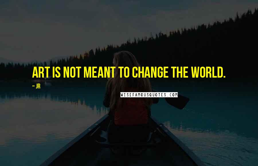 JR quotes: Art is not meant to change the world.