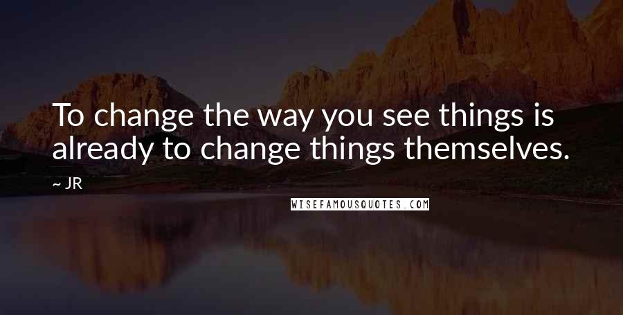 JR quotes: To change the way you see things is already to change things themselves.