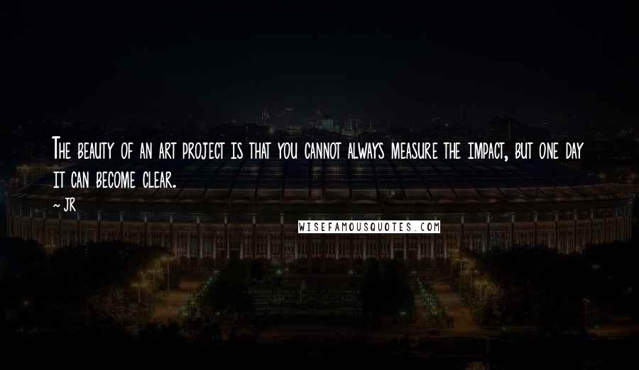 JR quotes: The beauty of an art project is that you cannot always measure the impact, but one day it can become clear.