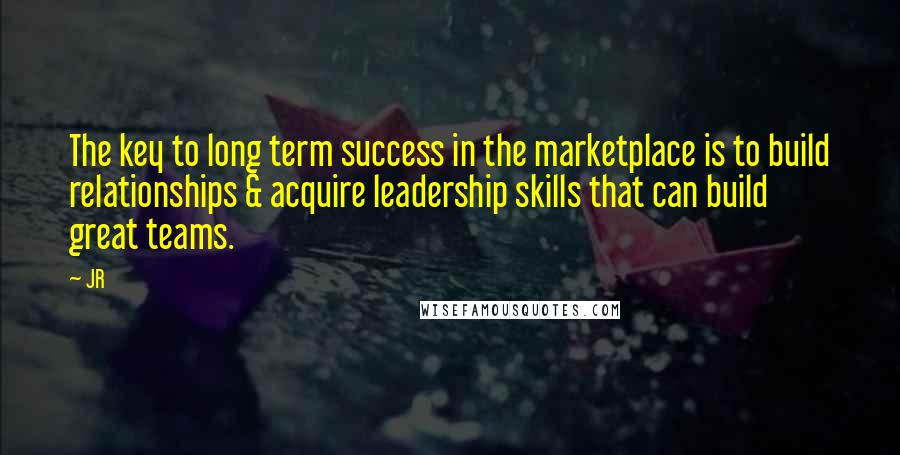 JR quotes: The key to long term success in the marketplace is to build relationships & acquire leadership skills that can build great teams.