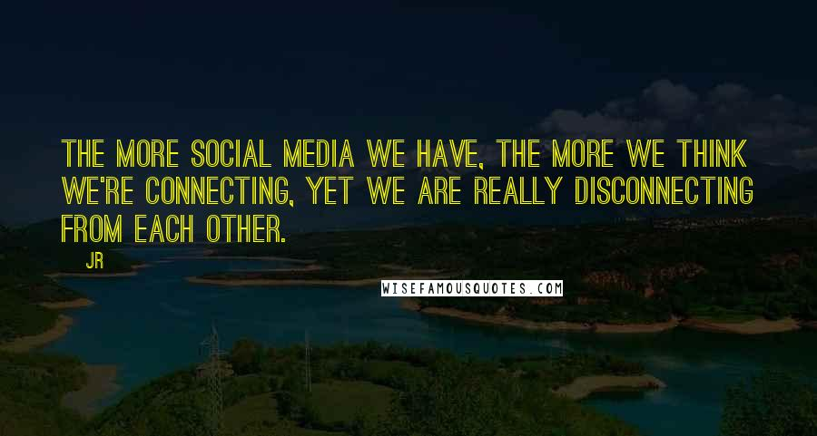 JR quotes: The more social media we have, the more we think we're connecting, yet we are really disconnecting from each other.