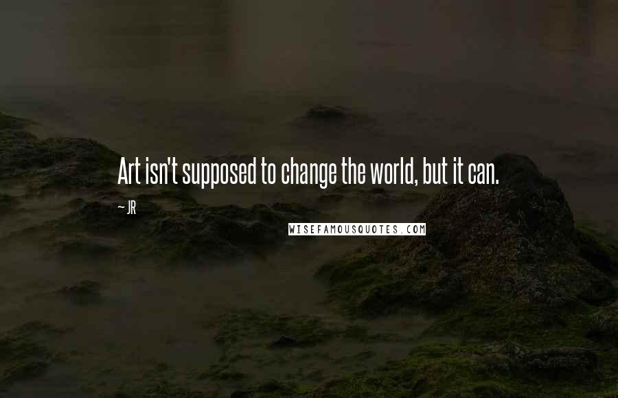 JR quotes: Art isn't supposed to change the world, but it can.