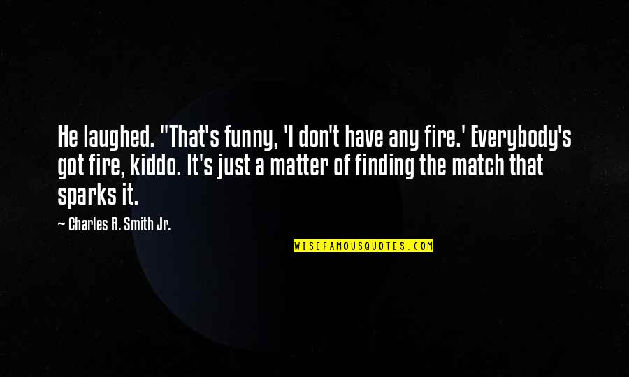 "Jr Smith Quotes By Charles R. Smith Jr.: He laughed. ""That's funny, 'I don't have any"