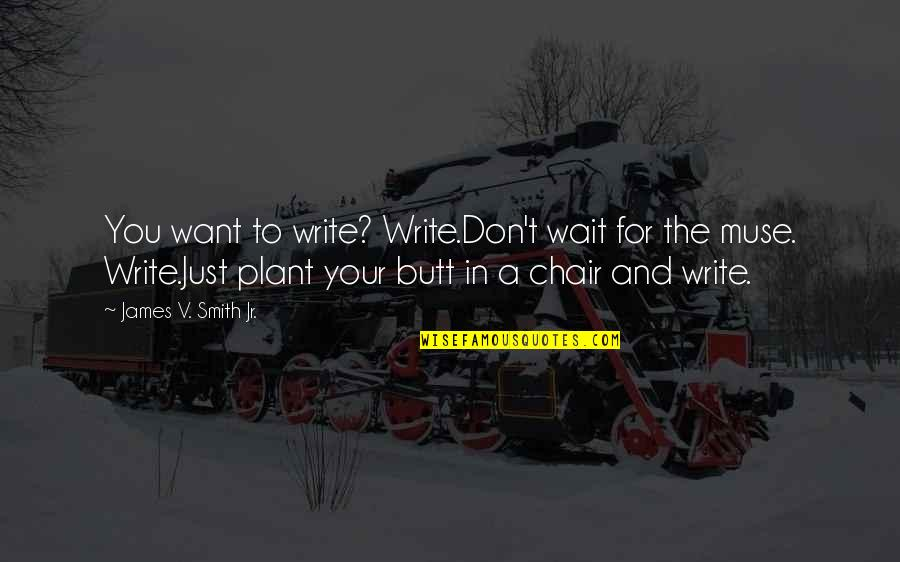 Jr Smith Quotes By James V. Smith Jr.: You want to write? Write.Don't wait for the