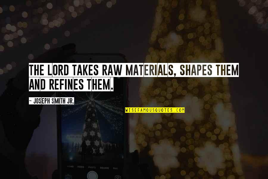Jr Smith Quotes By Joseph Smith Jr.: The Lord takes raw materials, shapes them and