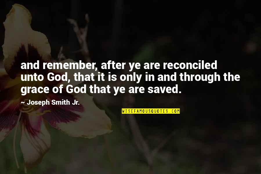 Jr Smith Quotes By Joseph Smith Jr.: and remember, after ye are reconciled unto God,