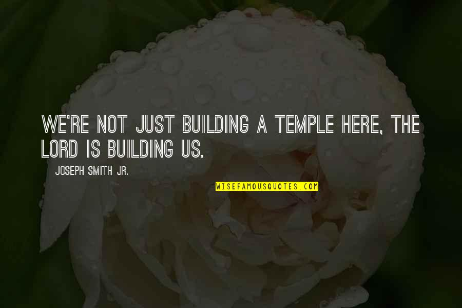 Jr Smith Quotes By Joseph Smith Jr.: We're not just building a Temple here, the
