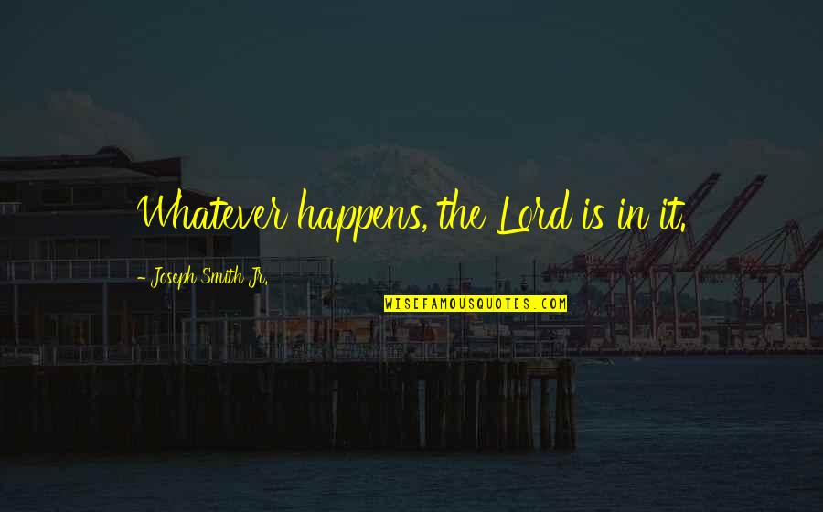 Jr Smith Quotes By Joseph Smith Jr.: Whatever happens, the Lord is in it.