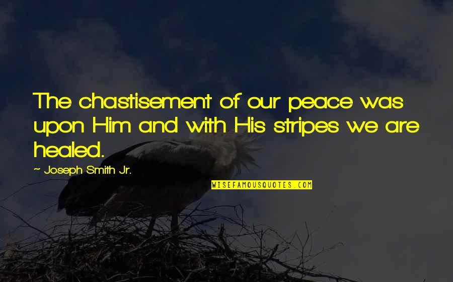 Jr Smith Quotes By Joseph Smith Jr.: The chastisement of our peace was upon Him