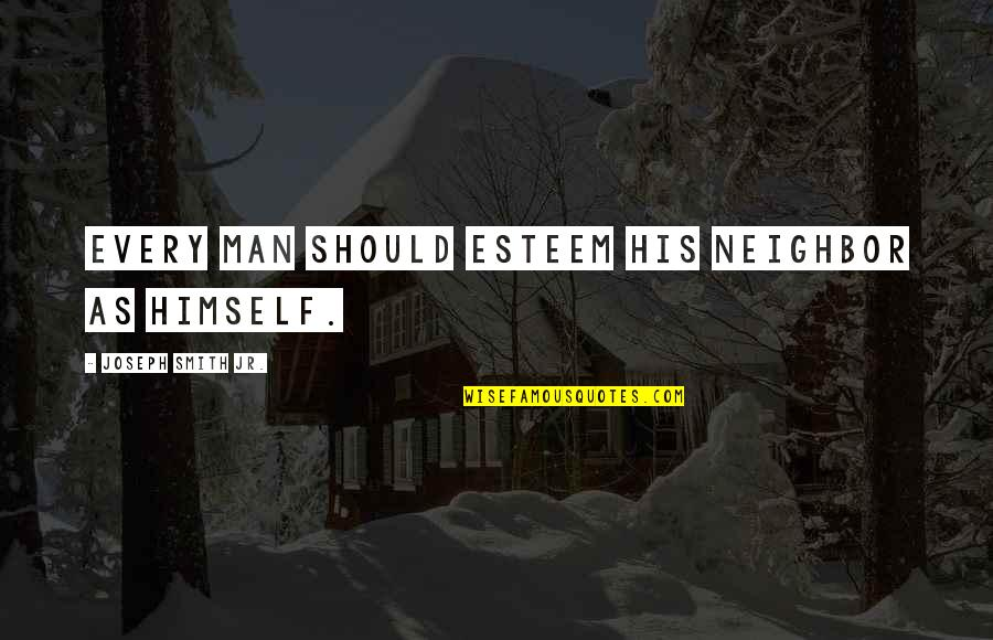 Jr Smith Quotes By Joseph Smith Jr.: Every man should esteem his neighbor as himself.
