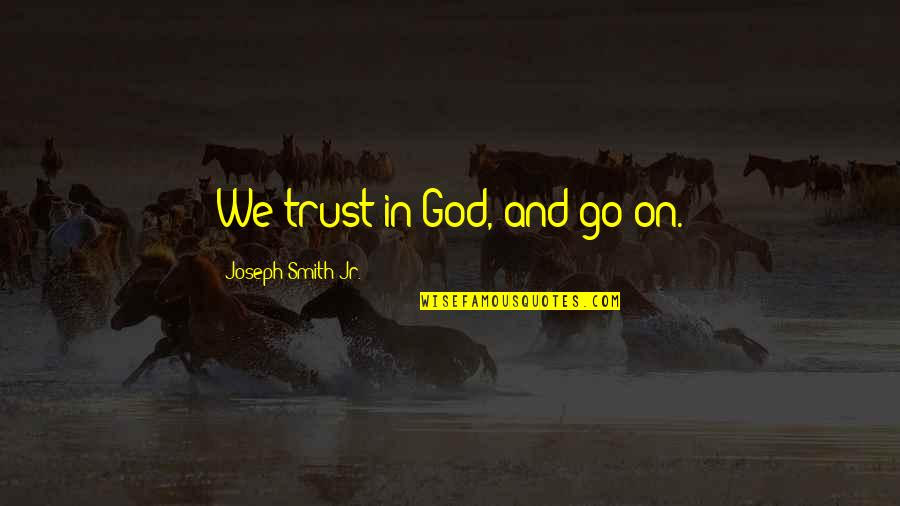 Jr Smith Quotes By Joseph Smith Jr.: We trust in God, and go on.