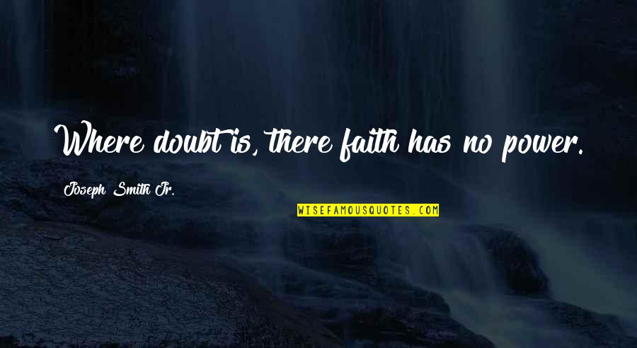 Jr Smith Quotes By Joseph Smith Jr.: Where doubt is, there faith has no power.