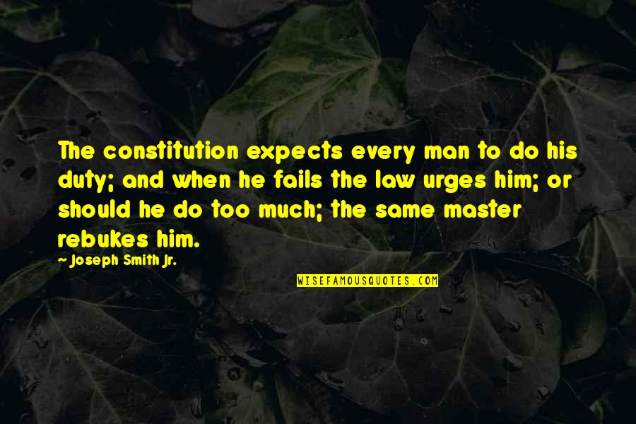 Jr Smith Quotes By Joseph Smith Jr.: The constitution expects every man to do his