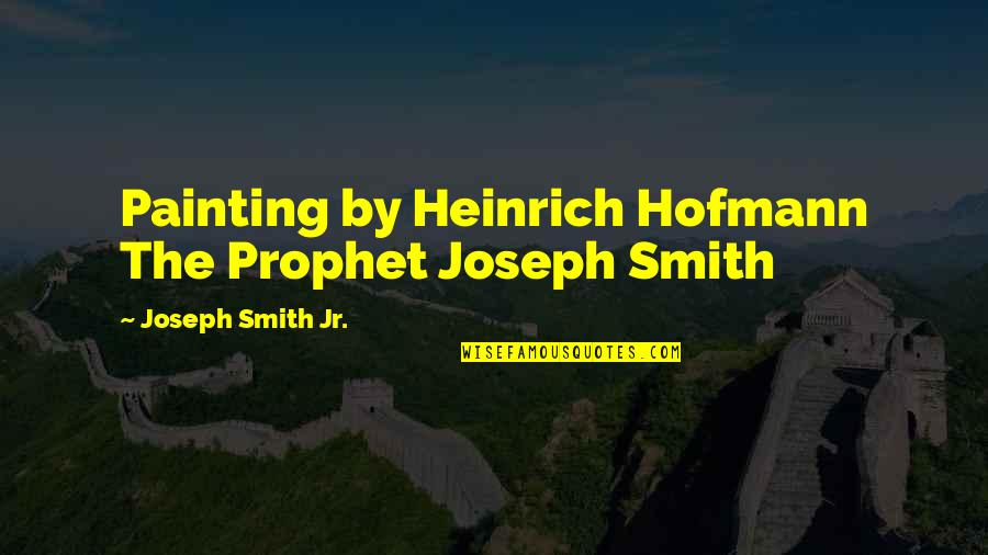 Jr Smith Quotes By Joseph Smith Jr.: Painting by Heinrich Hofmann The Prophet Joseph Smith