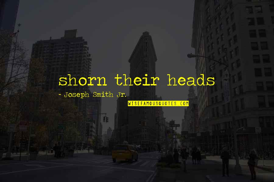 Jr Smith Quotes By Joseph Smith Jr.: shorn their heads