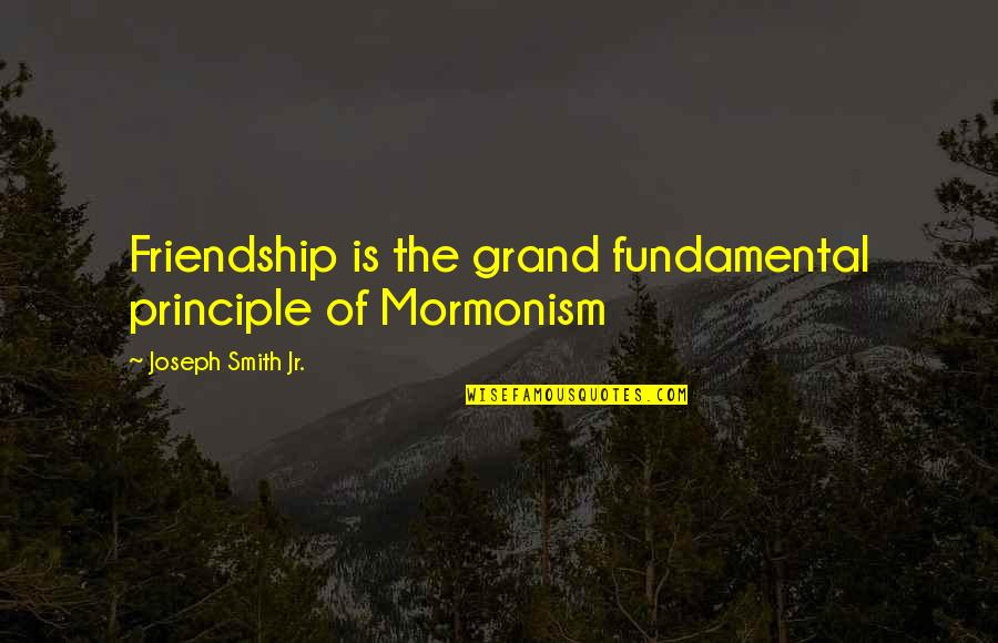Jr Smith Quotes By Joseph Smith Jr.: Friendship is the grand fundamental principle of Mormonism