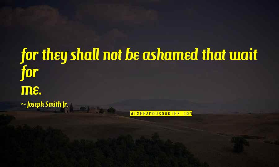 Jr Smith Quotes By Joseph Smith Jr.: for they shall not be ashamed that wait